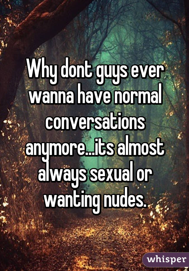 Why dont guys ever wanna have normal conversations anymore...its almost always sexual or wanting nudes.