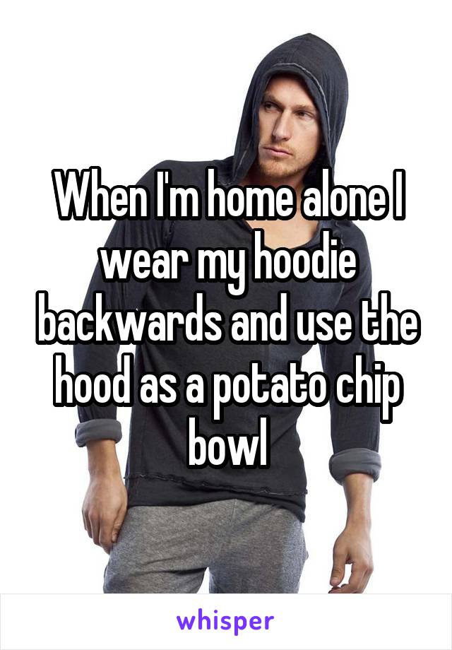 When I'm home alone I wear my hoodie backwards and use the hood as a potato chip bowl