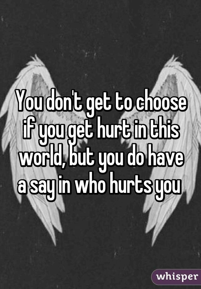 You don't get to choose if you get hurt in this world, but you do have a say in who hurts you