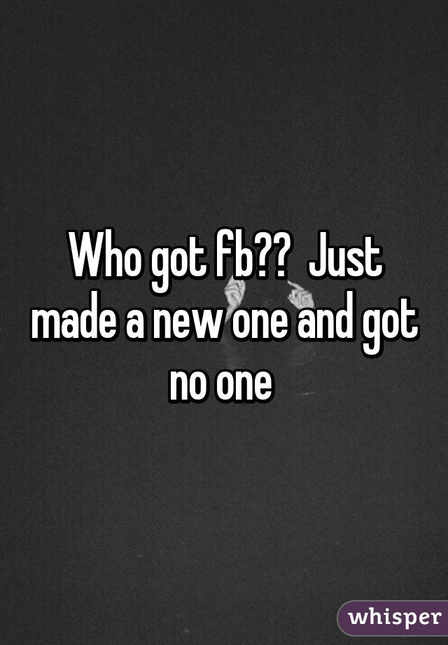 Who got fb??  Just made a new one and got no one