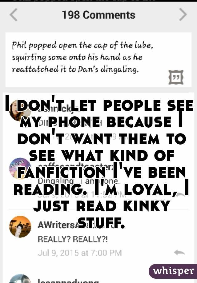 I don't let people see my phone because I don't want them to see what kind of fanfiction I've been reading. I'm loyal, I just read kinky stuff.