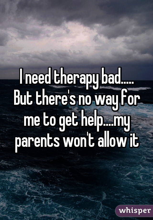 I need therapy bad..... But there's no way for me to get help....my parents won't allow it