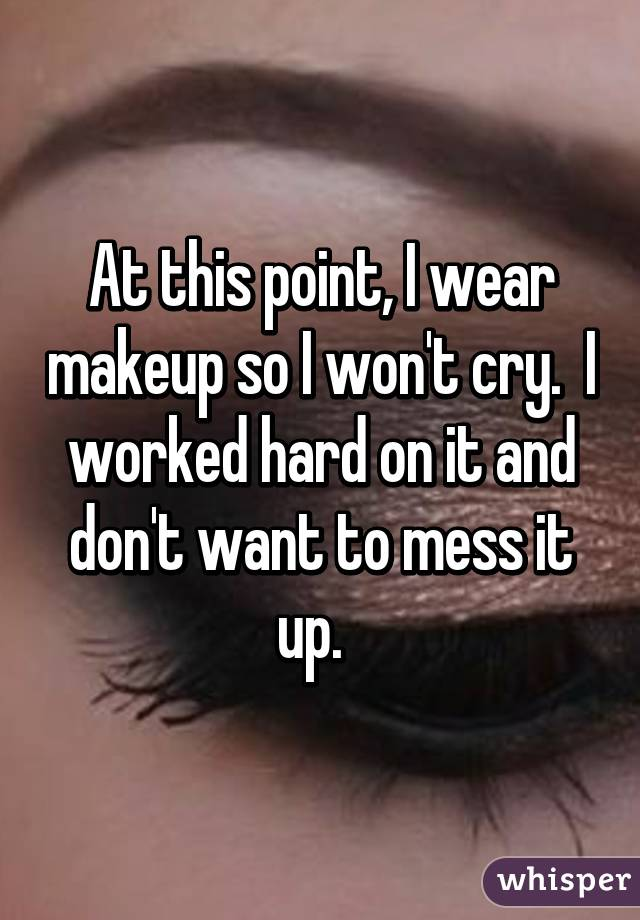 At this point, I wear makeup so I won't cry.  I worked hard on it and don't want to mess it up.