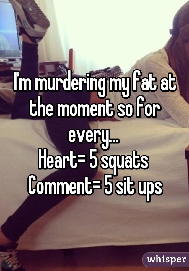 I'm murdering my fat at the moment so for every...  Heart= 5 squats  Comment= 5 sit ups