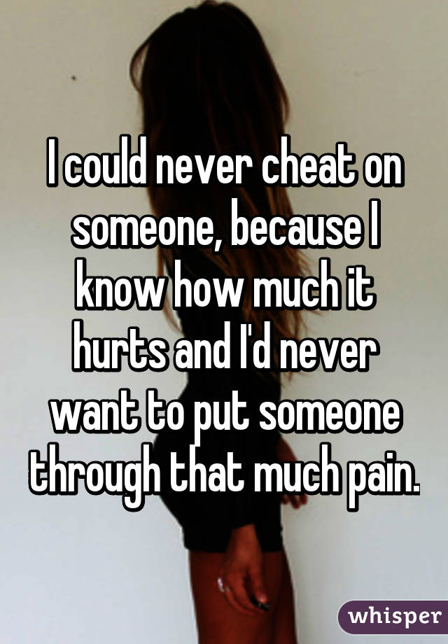 I could never cheat on someone, because I know how much it hurts and I'd never want to put someone through that much pain.
