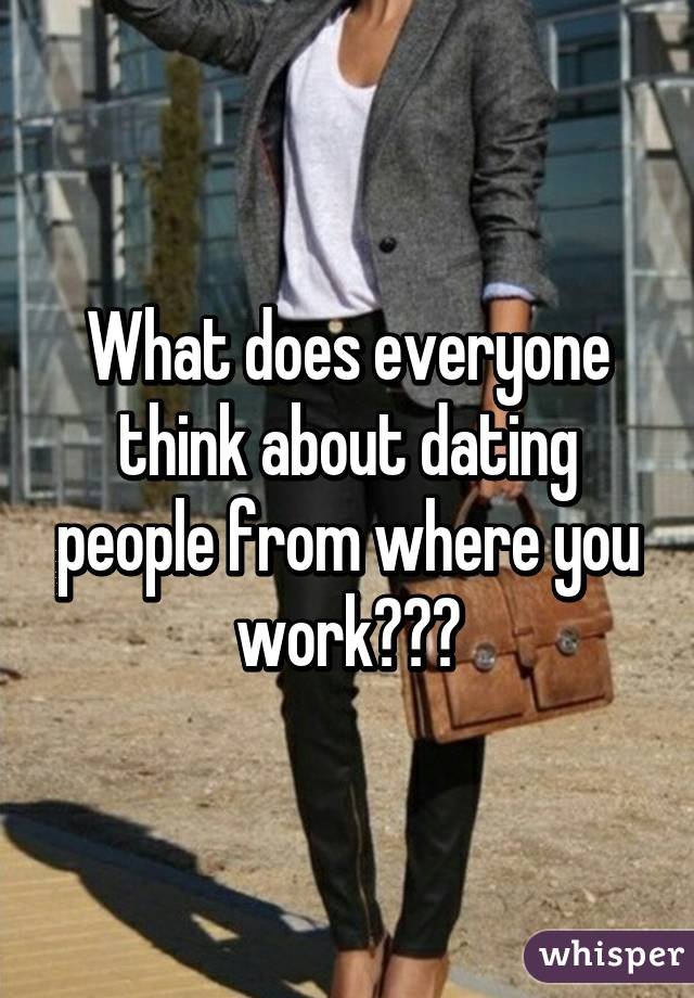 What does everyone think about dating people from where you work???