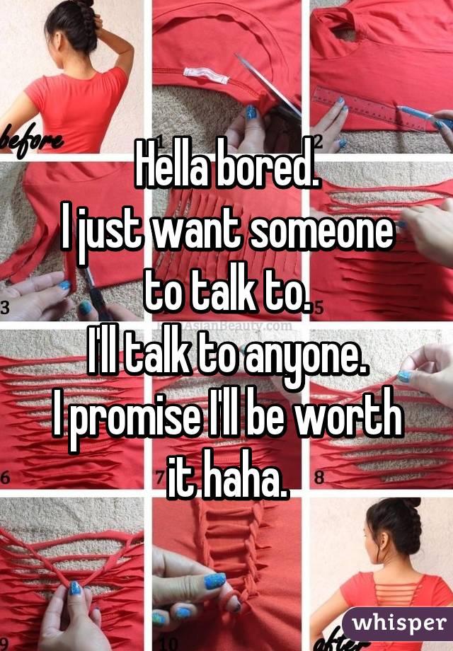 Hella bored. I just want someone to talk to. I'll talk to anyone. I promise I'll be worth it haha.