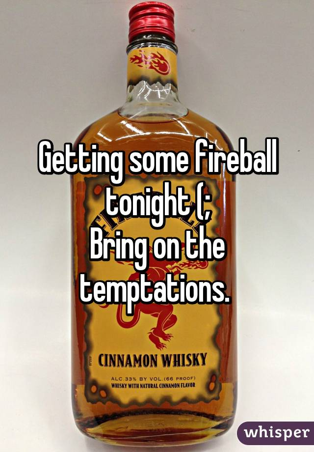 Getting some fireball tonight (; Bring on the temptations.