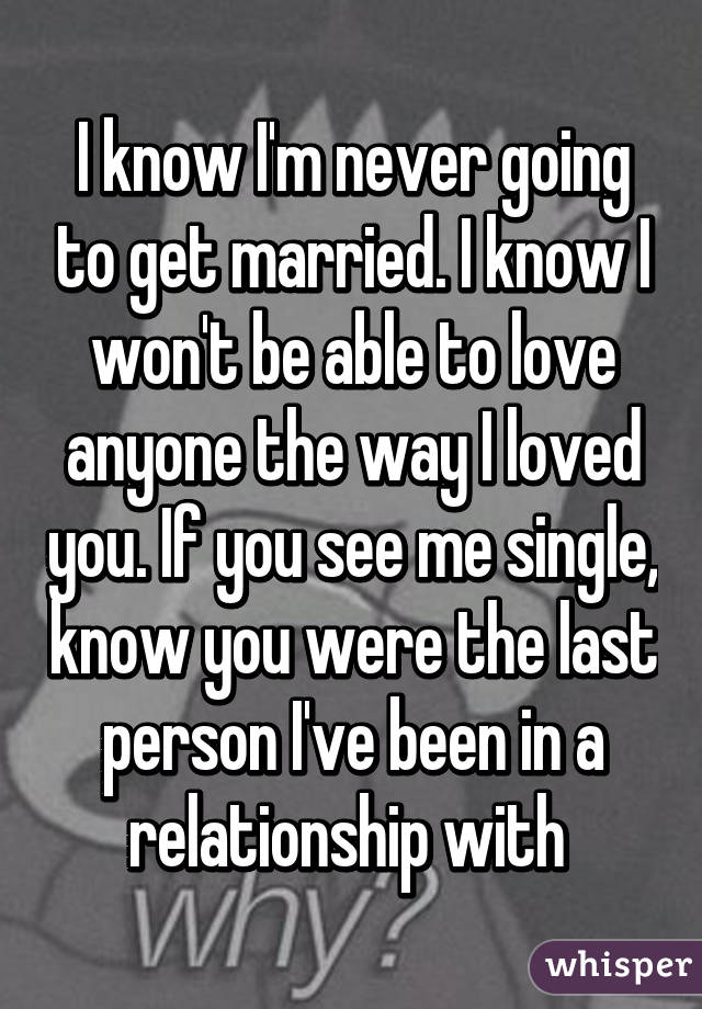 I know I'm never going to get married. I know I won't be able to love anyone the way I loved you. If you see me single, know you were the last person I've been in a relationship with