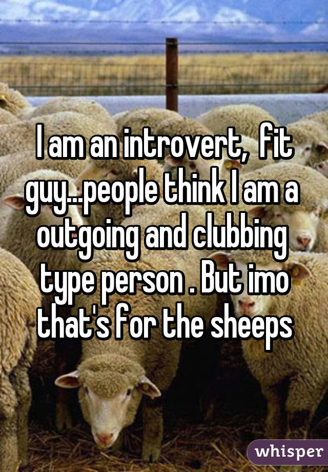 I am an introvert,  fit guy...people think I am a  outgoing and clubbing  type person . But imo that's for the sheeps