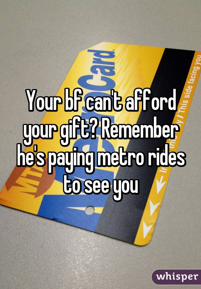 Your bf can't afford your gift? Remember he's paying metro rides to see you