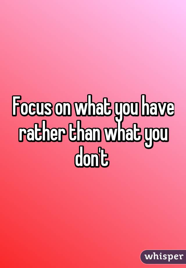Focus on what you have rather than what you don't