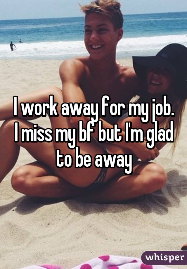 I work away for my job. I miss my bf but I'm glad to be away
