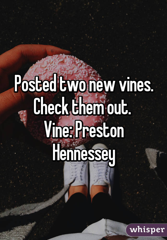 Posted two new vines. Check them out.  Vine: Preston Hennessey