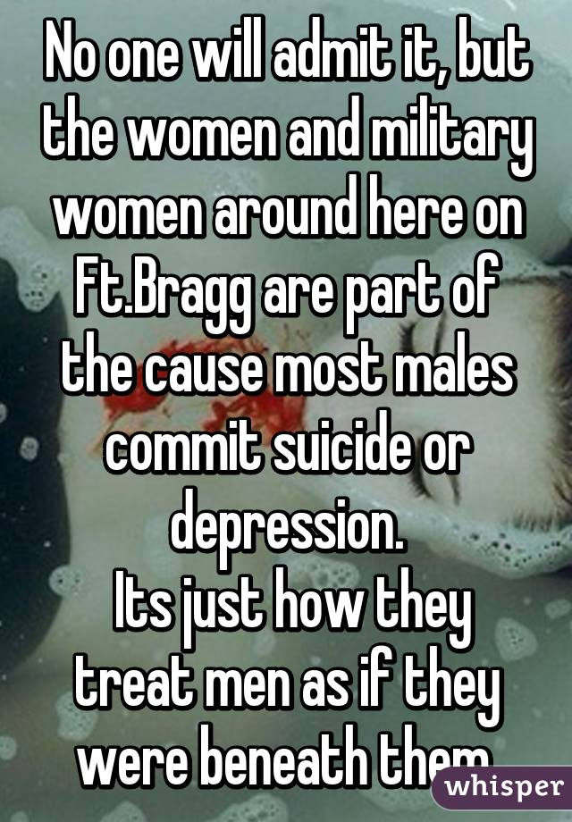 No one will admit it, but the women and military women around here on Ft.Bragg are part of the cause most males commit suicide or depression.  Its just how they treat men as if they were beneath them.