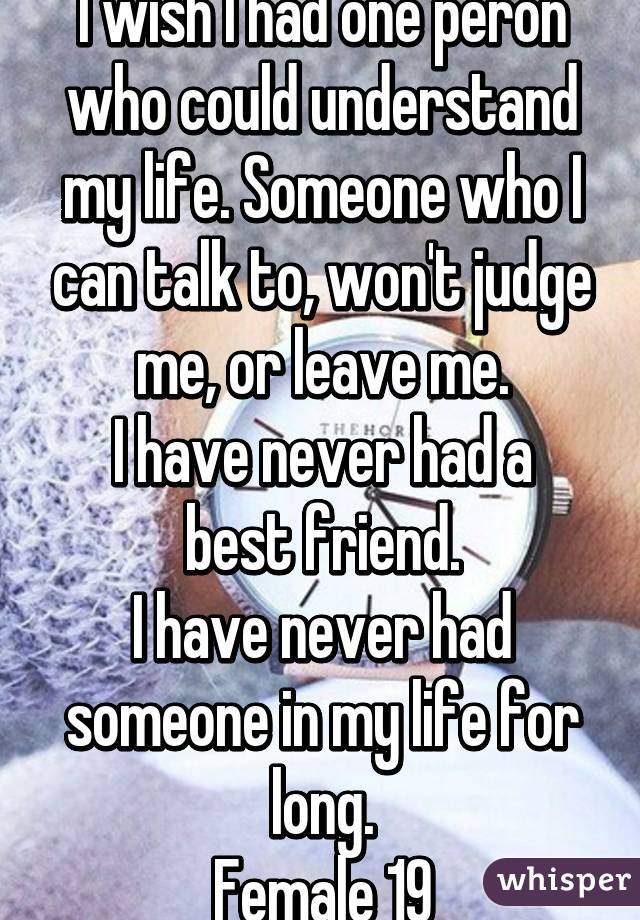 I wish I had one peron who could understand my life. Someone who I can talk to, won't judge me, or leave me. I have never had a best friend. I have never had someone in my life for long. Female 19