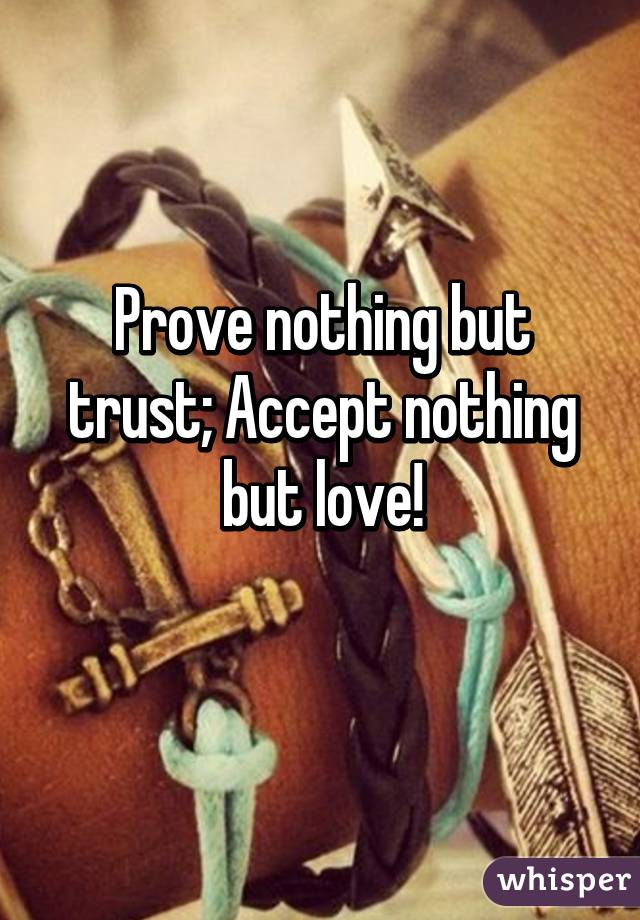 Prove nothing but trust; Accept nothing but love!