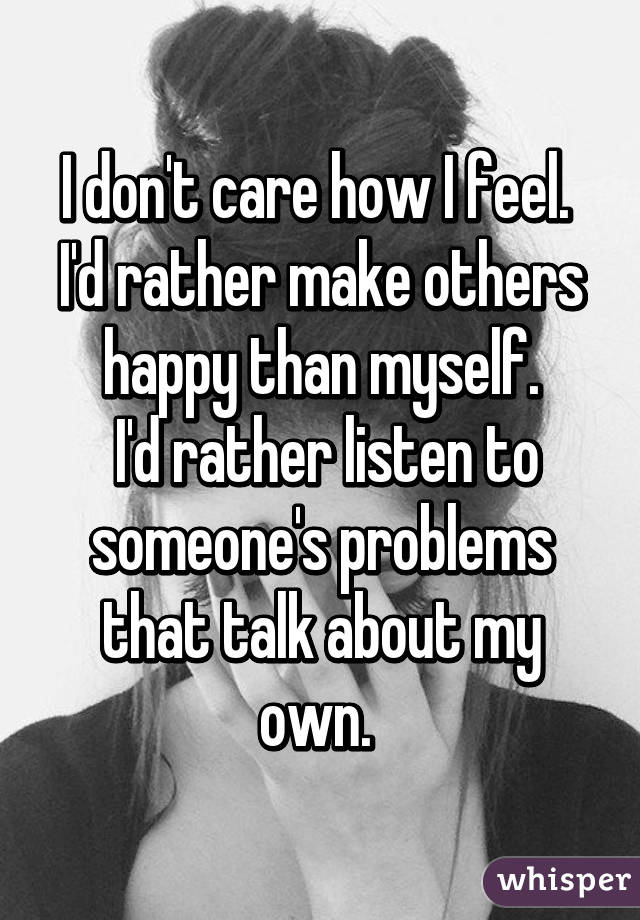 I don't care how I feel.  I'd rather make others happy than myself.  I'd rather listen to someone's problems that talk about my own.