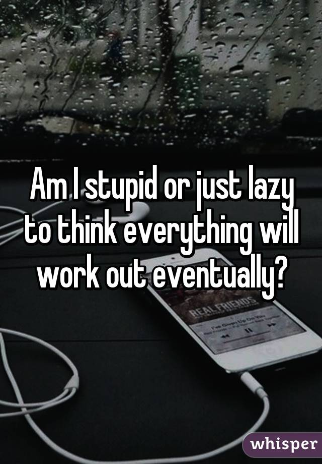 Am I stupid or just lazy to think everything will work out eventually?