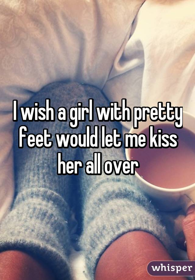 I wish a girl with pretty feet would let me kiss her all over