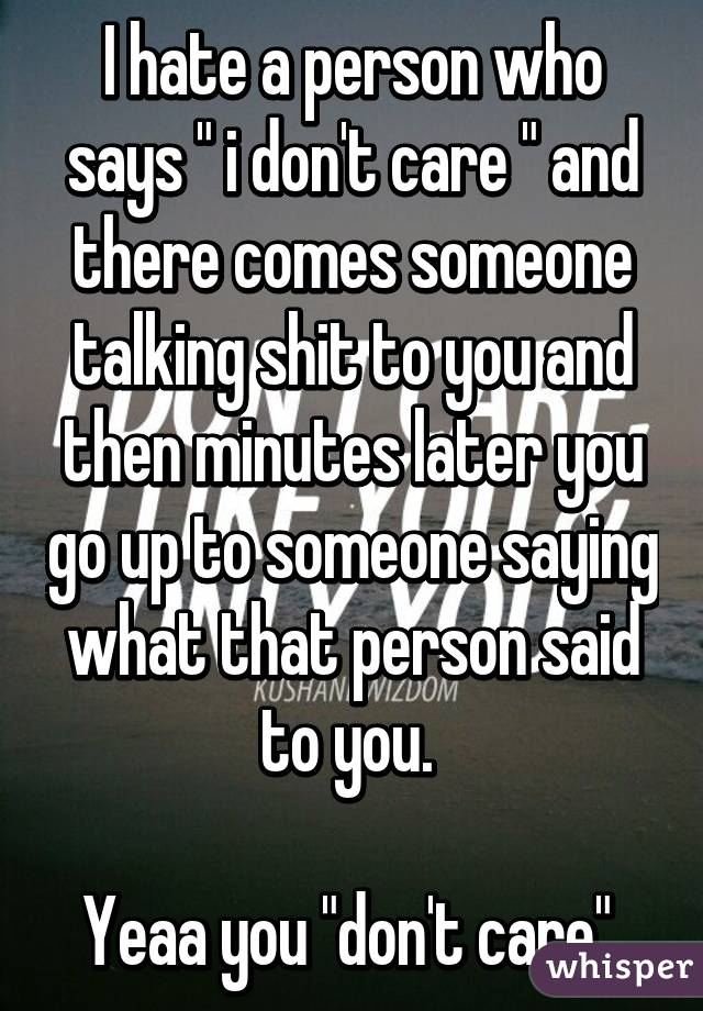 """I hate a person who says """" i don't care """" and there comes someone talking shit to you and then minutes later you go up to someone saying what that person said to you.   Yeaa you """"don't care"""""""
