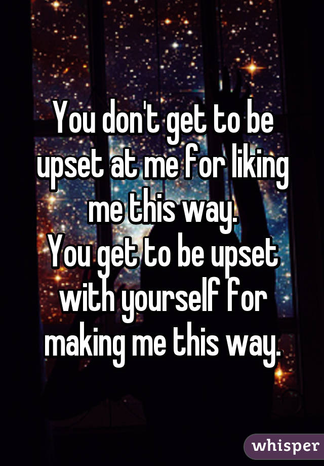 You don't get to be upset at me for liking me this way. You get to be upset with yourself for making me this way.