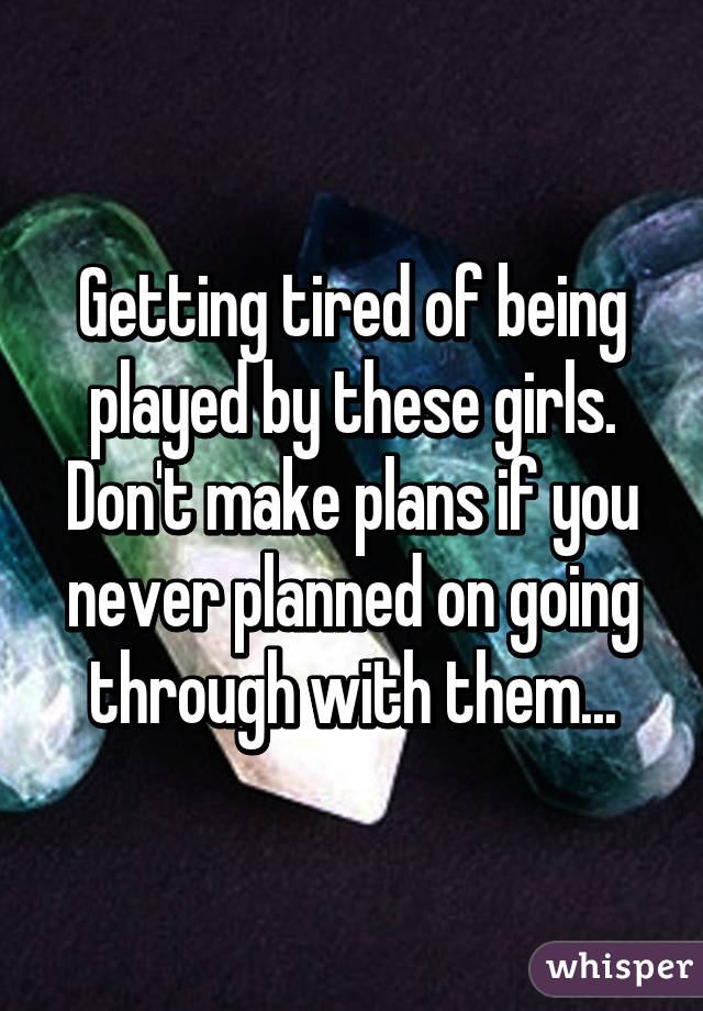 Getting tired of being played by these girls. Don't make plans if you never planned on going through with them...