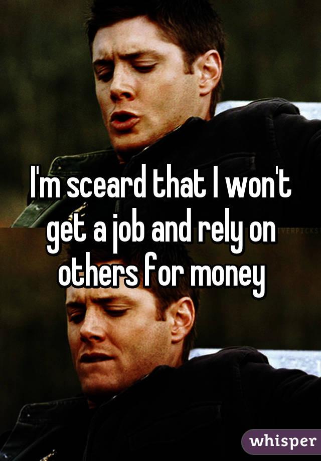 I'm sceard that I won't get a job and rely on others for money