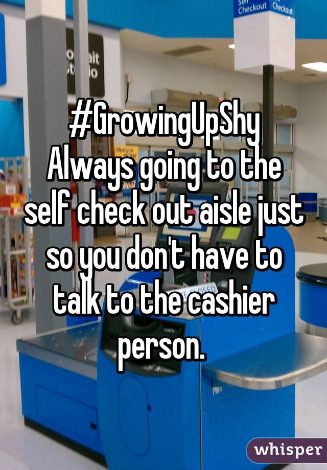 #GrowingUpShy Always going to the self check out aisle just so you don't have to talk to the cashier person.