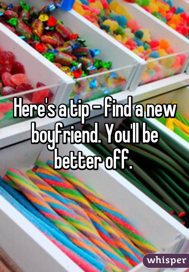 Here's a tip - find a new boyfriend. You'll be better off.