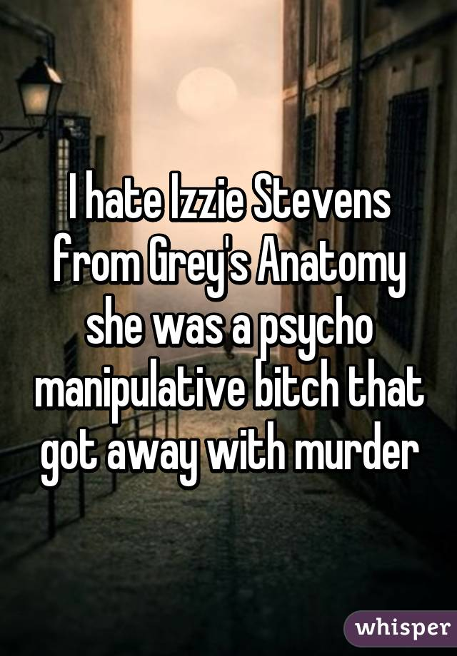 I hate Izzie Stevens from Grey\'s Anatomy she was a psycho ...