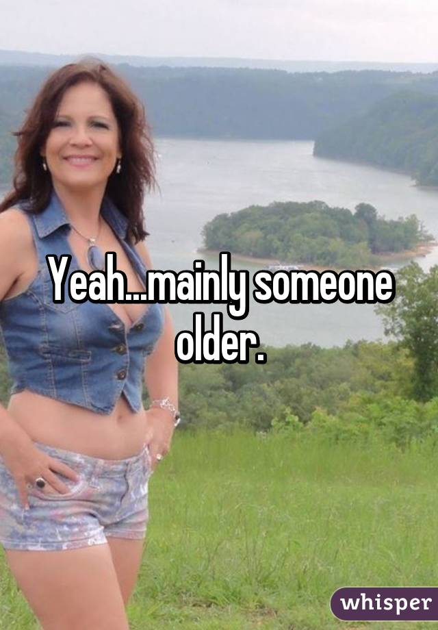 Yeah...mainly someone older.