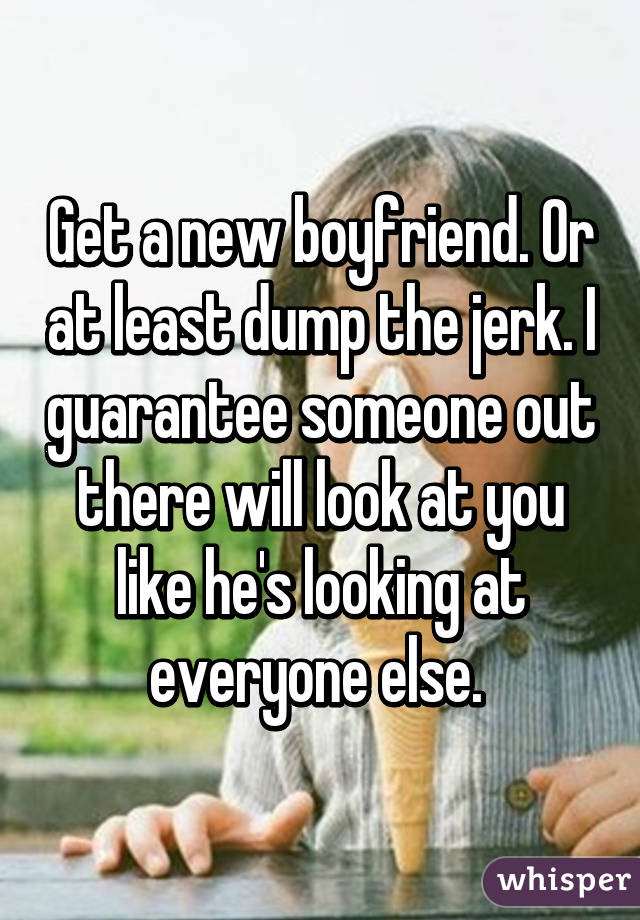 Get a new boyfriend. Or at least dump the jerk. I guarantee someone out there will look at you like he's looking at everyone else.