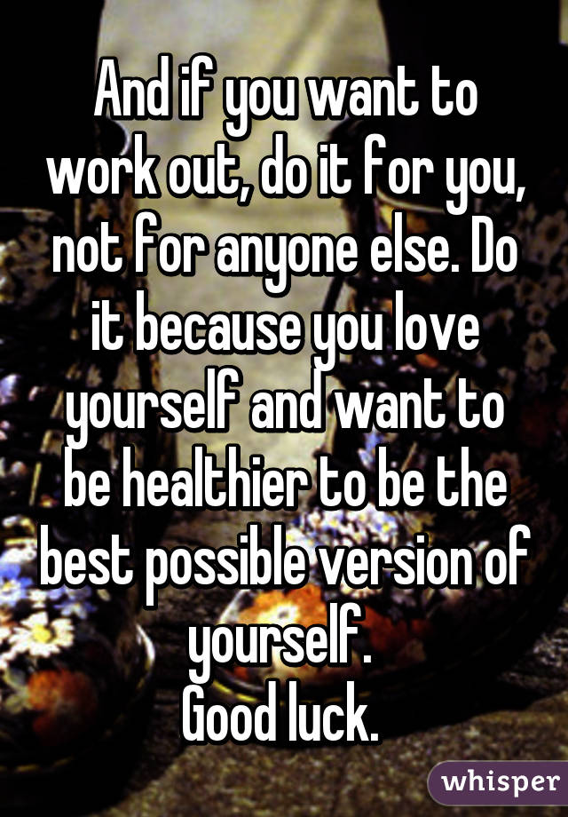 And if you want to work out, do it for you, not for anyone else. Do it because you love yourself and want to be healthier to be the best possible version of yourself.  Good luck.