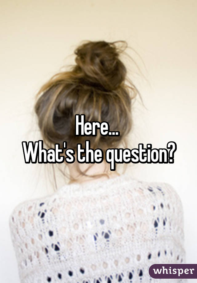 Here...  What's the question?
