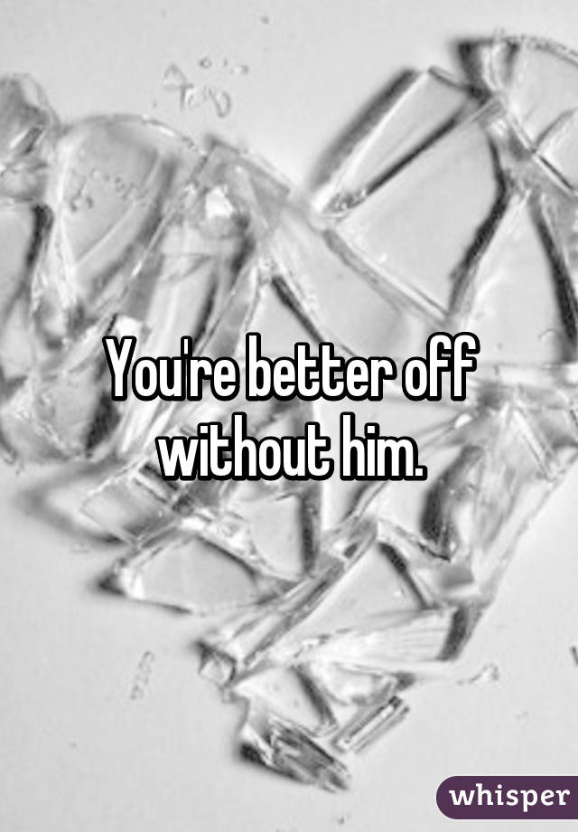 You're better off without him.