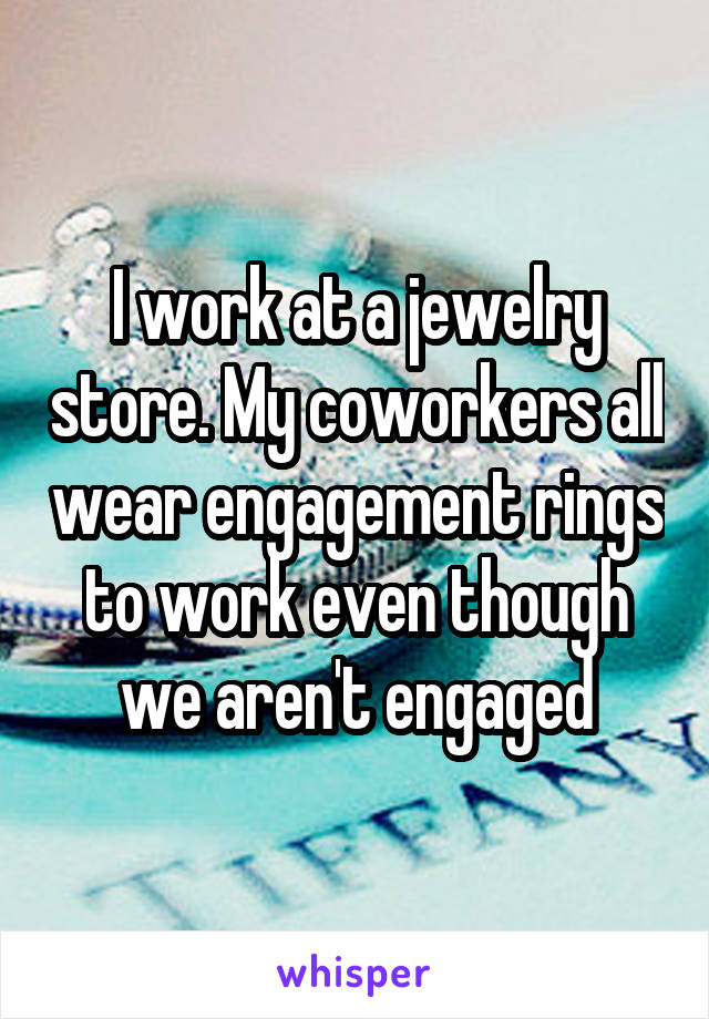 I work at a jewelry store. My coworkers all wear engagement rings to work even though we aren't engaged