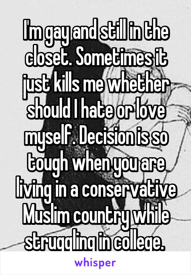 I'm gay and still in the closet. Sometimes it just kills me whether should I hate or love myself. Decision is so tough when you are living in a conservative Muslim country while struggling in college.