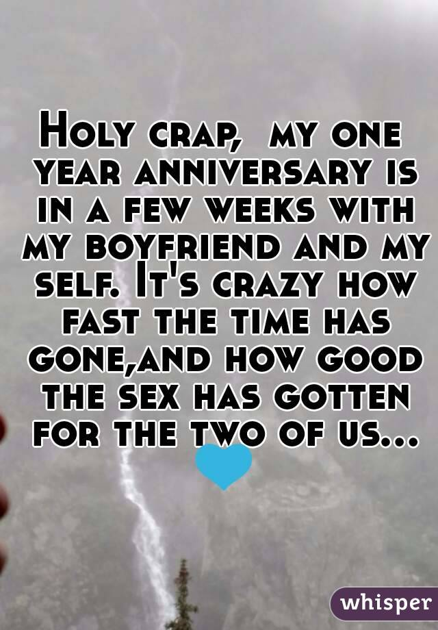 Holy crap,  my one year anniversary is in a few weeks with my boyfriend and my self. It's crazy how fast the time has gone,and how good the sex has gotten for the two of us... 💙