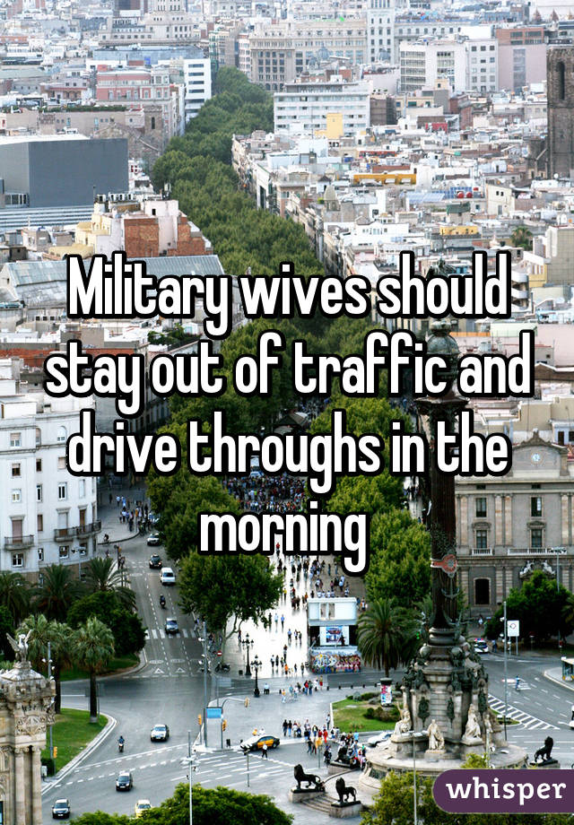 Military wives should stay out of traffic and drive throughs in the morning