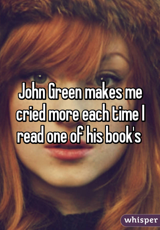 John Green makes me cried more each time I read one of his book's