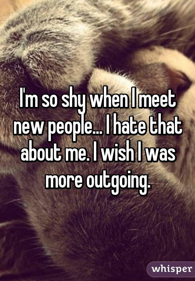 I'm so shy when I meet new people... I hate that about me. I wish I was more outgoing.