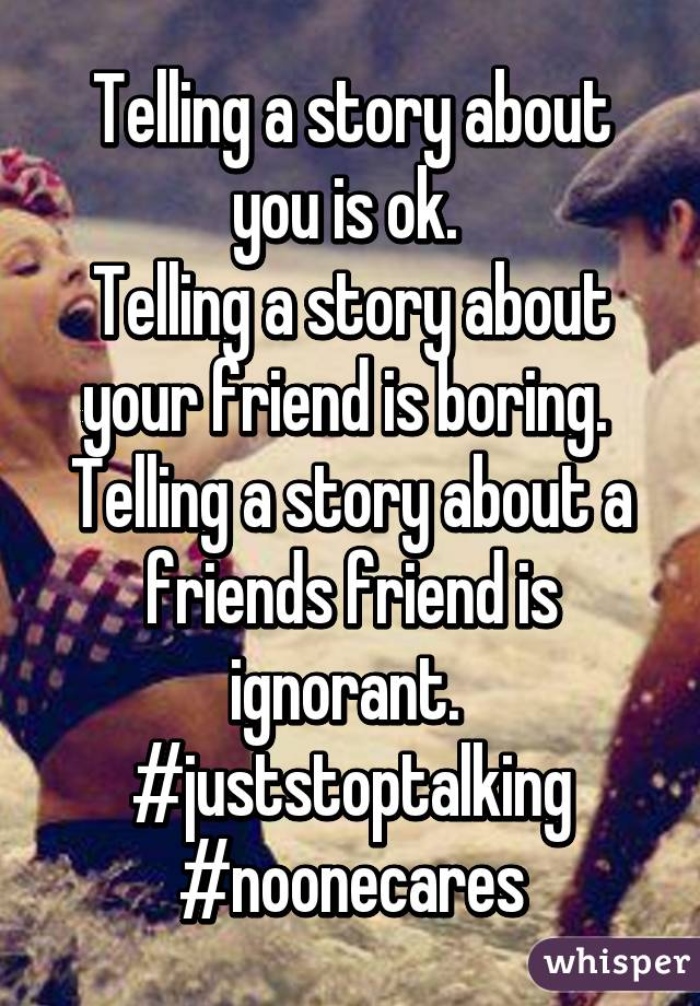 Telling a story about you is ok.  Telling a story about your friend is boring.  Telling a story about a friends friend is ignorant.  #juststoptalking #noonecares