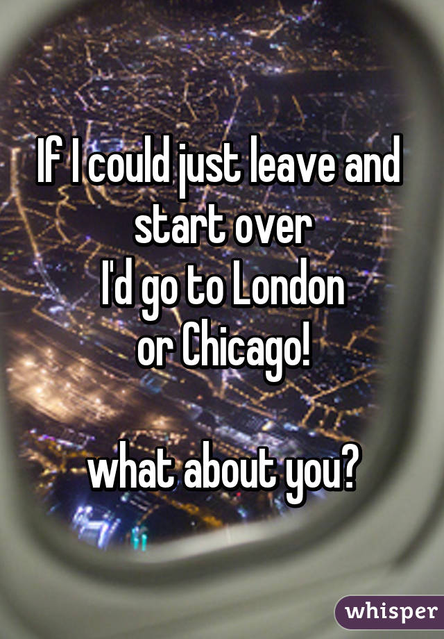 If I could just leave and  start over I'd go to London or Chicago!  what about you?