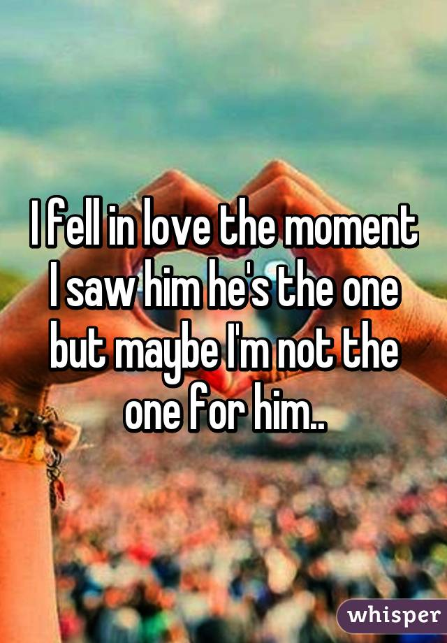 I fell in love the moment I saw him he's the one but maybe I'm not the one for him..