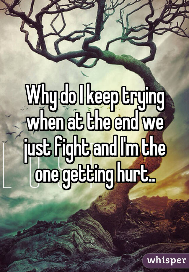 Why do I keep trying when at the end we just fight and I'm the one getting hurt..