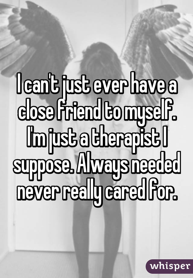 I can't just ever have a close friend to myself. I'm just a therapist I suppose. Always needed never really cared for.