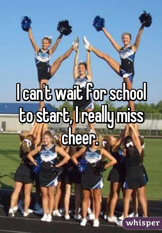 I can't wait for school to start, I really miss cheer.