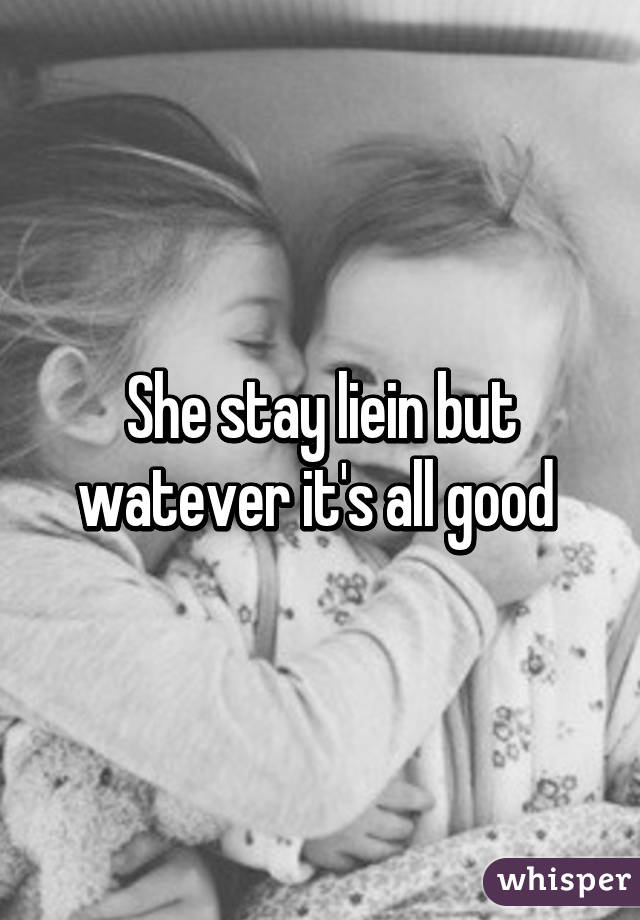 She stay liein but watever it's all good