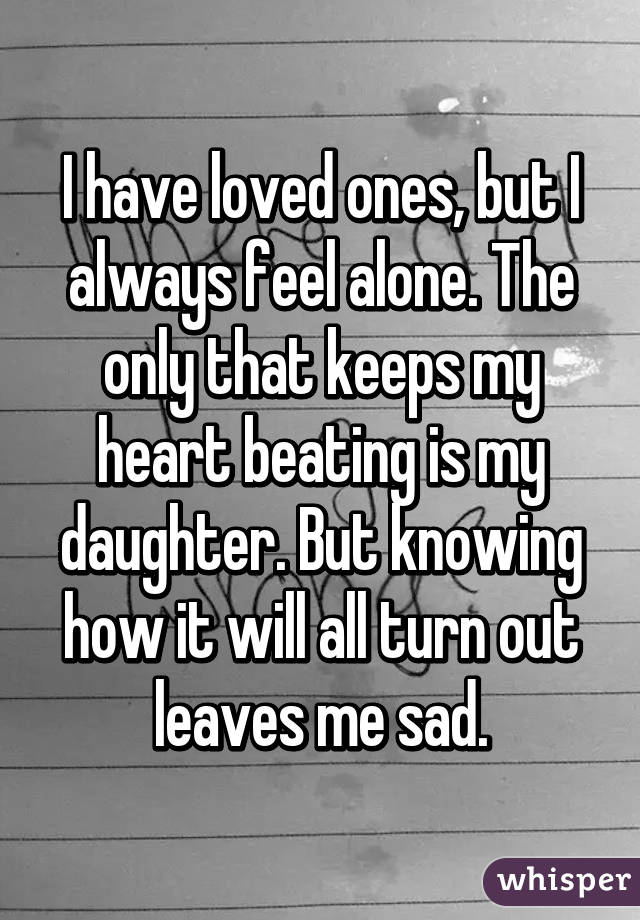 I have loved ones, but I always feel alone. The only that keeps my heart beating is my daughter. But knowing how it will all turn out leaves me sad.